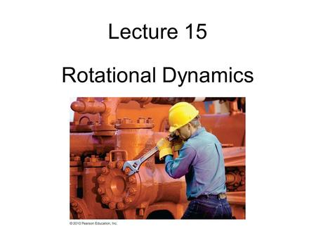 Lecture 15 Rotational Dynamics.