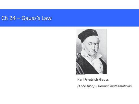 Karl Friedrich Gauss (1777-1855) – German mathematician Ch 24 – Gauss's Law.