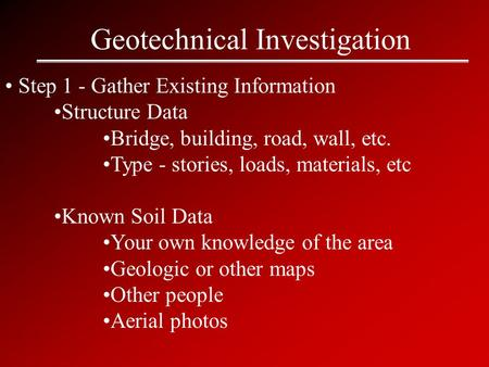 Geotechnical Investigation Step 1 - Gather Existing Information Structure Data Bridge, building, road, wall, etc. Type - stories, loads, materials, etc.