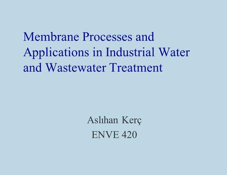 Membrane Processes and Applications in Industrial Water and Wastewater Treatment Aslıhan Kerç ENVE 420.