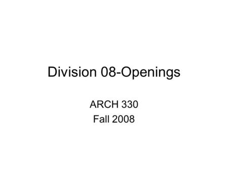 Division 08-Openings ARCH 330 Fall 2008. Master Format 080000 OPENINGS 080100 Operation and Maintenance of Openings 080600 Schedules for Openings 081000.