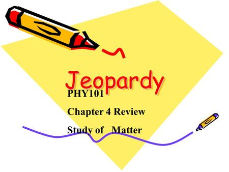Jeopardy Jeopardy PHY101 Chapter 4 Review Study of Matter.