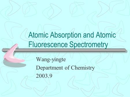 Atomic Absorption and Atomic Fluorescence Spectrometry Wang-yingte Department of Chemistry 2003.9.
