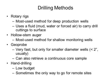 Drilling Methods Rotary rigs –Most-used method for deep production wells –Uses a fluid (mud, water or forced air) to carry drill cuttings to surface Hollow-stem.