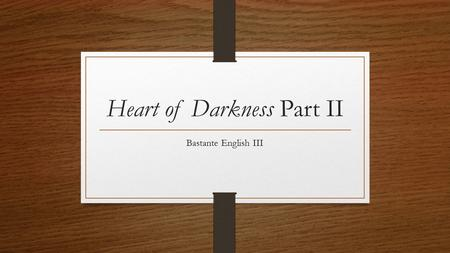 Heart of Darkness Part II Bastante English III. Part II Marlow overhears the General Manager and his uncle speaking poorly of Kurtz – they are annoyed.