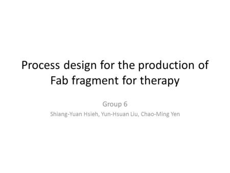 Process design for the production of Fab fragment for therapy Group 6 Shiang-Yuan Hsieh, Yun-Hsuan Liu, Chao-Ming Yen.