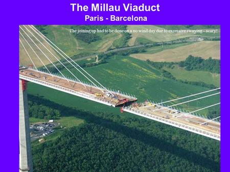 The Millau Viaduct Paris - Barcelona The joining up had to be done on a no wind day due to excessive swaying – scary!