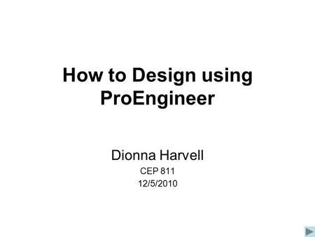 How to Design using ProEngineer Dionna Harvell CEP 811 12/5/2010.