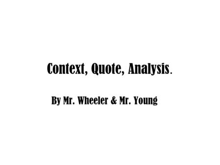 Context, Quote, Analysis. By Mr. Wheeler & Mr. Young.