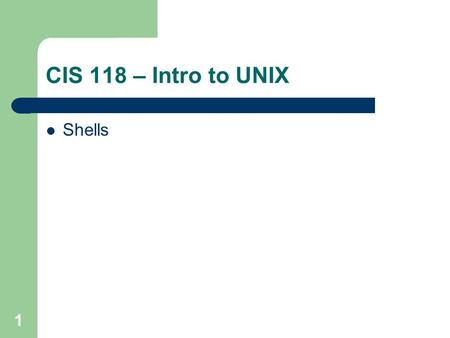 CIS 118 – Intro to UNIX Shells 1. 2 What is a shell? Bourne shell – Developed by Steve Bourne at AT&T Korn shell – Developed by David Korn at AT&T C-shell.