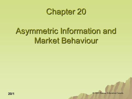 © 2009 Pearson Education Canada 20/1 Chapter 20 Asymmetric Information and Market Behaviour.