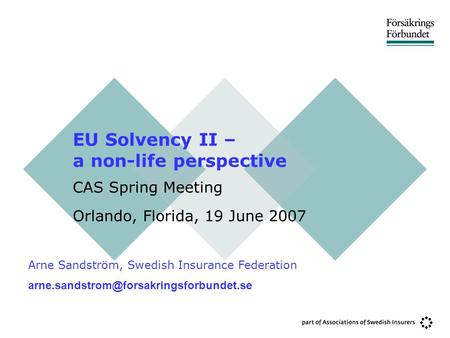 EU Solvency II – a non-life perspective CAS Spring Meeting Orlando, Florida, 19 June 2007 Arne Sandström, Swedish Insurance Federation