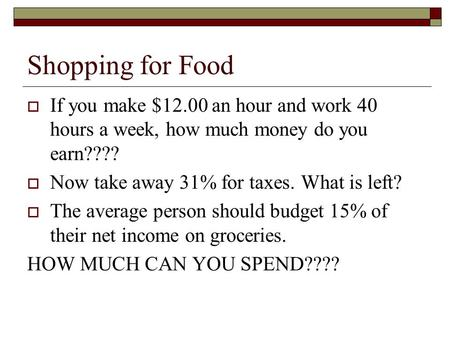 Shopping for Food If you make $12.00 an hour and work 40 hours a week, how much money do you earn???? Now take away 31% for taxes. What is left? The average.