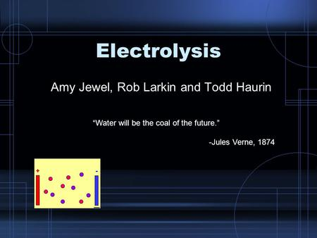 "Electrolysis Amy Jewel, Rob Larkin and Todd Haurin ""Water will be the coal of the future."" -Jules Verne, 1874."