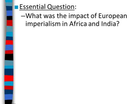 ■ Essential Question: – What was the impact of European imperialism in Africa and India?