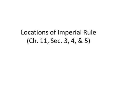 Locations of Imperial Rule (Ch. 11, Sec. 3, 4, & 5)