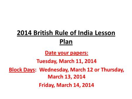 2014 British Rule of India Lesson Plan Date your papers: Tuesday, March 11, 2014 Block Days: Wednesday, March 12 or Thursday, March 13, 2014 Friday, March.