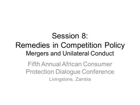 Session 8: Remedies in Competition Policy Mergers and Unilateral Conduct Fifth Annual African Consumer Protection Dialogue Conference Livingstone, Zambia.