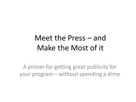 Meet the Press – and Make the Most of it A primer for getting great publicity for your program – without spending a dime.