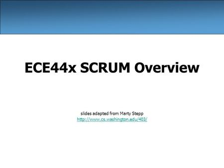ECE44x SCRUM Overview slides adapted from Marty Stepp