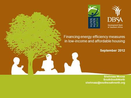 Financing energy efficiency measures in low-income and affordable housing September 2012 Shehnaaz Moosa SouthSouthNorth