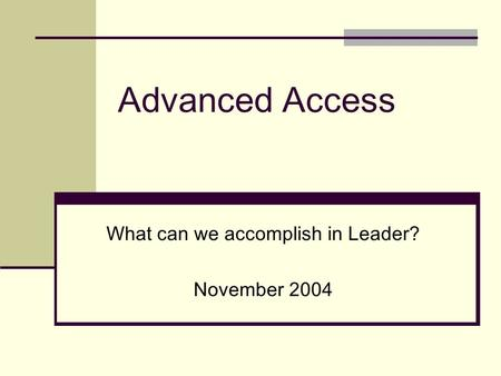Advanced Access What can we accomplish in Leader? November 2004.