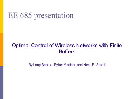 EE 685 presentation Optimal Control of Wireless Networks with Finite Buffers By Long Bao Le, Eytan Modiano and Ness B. Shroff.