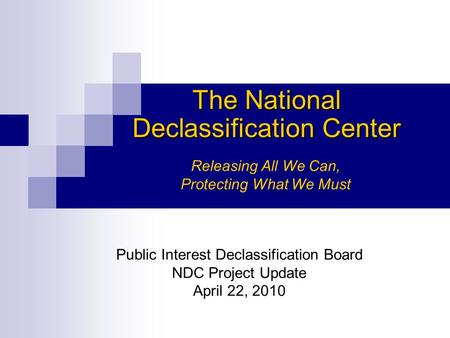 The National Declassification Center Releasing All We Can, Protecting What We Must Public Interest Declassification Board NDC Project Update April 22,