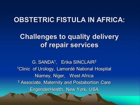 OBSTETRIC FISTULA IN AFRICA: Challenges to quality delivery of repair services G. SANDA 1, Erika SINCLAIR 2 1 Clinic of Urology, Lamordé National Hospital.