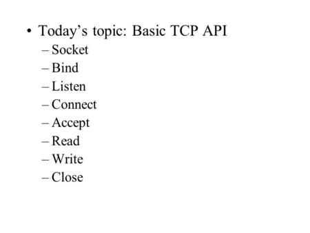 Today's topic: Basic TCP API –Socket –Bind –Listen –Connect –Accept –Read –Write –Close.