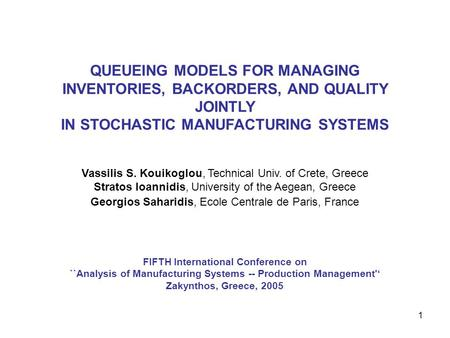 1 FIFTH International Conference on ``Analysis of Manufacturing Systems -- Production Management'' Zakynthos, Greece, 2005 QUEUEING MODELS FOR MANAGING.