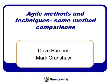 Agile methods and techniques– some method comparisons Dave Parsons Mark Cranshaw.