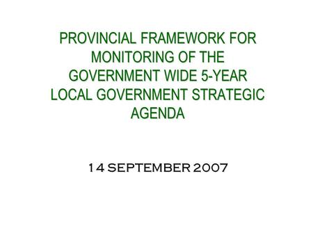 PROVINCIAL FRAMEWORK FOR MONITORING OF THE GOVERNMENT WIDE 5-YEAR LOCAL GOVERNMENT STRATEGIC AGENDA 14 SEPTEMBER 2007 PROVINCIAL FRAMEWORK FOR MONITORING.