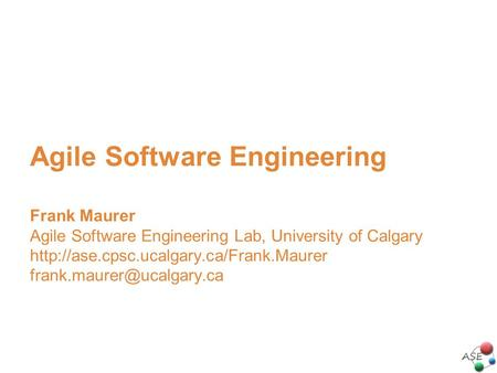 Agile Software Engineering Frank Maurer Agile Software Engineering Lab, University of Calgary