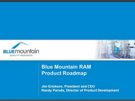 Blue Mountain RAM Product Roadmap Jim Erickson, President and CEO Randy Paroda, Director of Product Development.