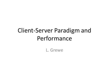 Client-Server Paradigm and Performance L. Grewe. 2 Review: Basic Client-Server Request/Reply Paradigm Typical Internet app has two pieces: client and.