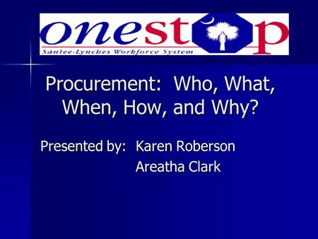 Procurement: Who, What, When, How, and Why? Presented by:Karen Roberson Areatha Clark.