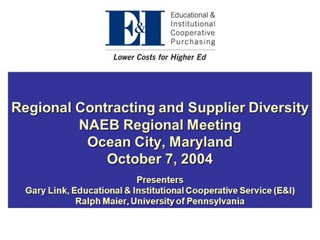 Regional Contracting and Supplier Diversity NAEB Regional Meeting Ocean City, Maryland October 7, 2004 Presenters Gary Link, Educational & Institutional.