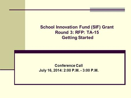 School Innovation Fund (SIF) Grant Round 3: RFP: TA-15 Getting Started Conference Call July 16, 2014: 2:00 P.M. - 3:00 P.M.