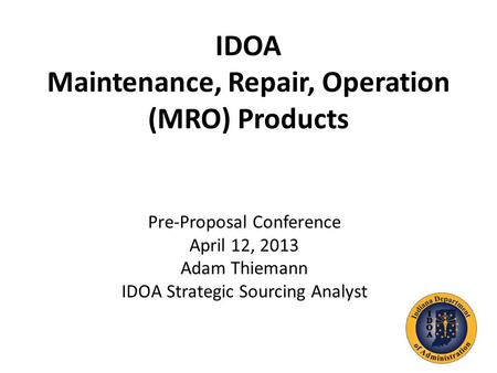 IDOA Maintenance, Repair, Operation (MRO) Products Pre-Proposal Conference April 12, 2013 Adam Thiemann IDOA Strategic Sourcing Analyst.