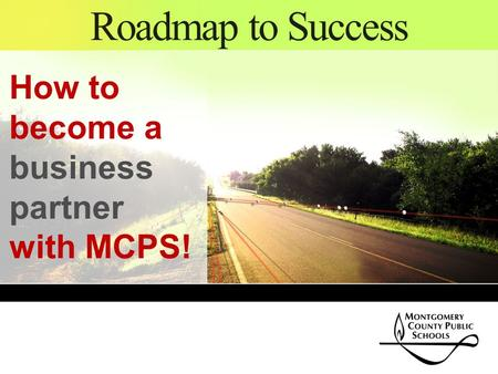 Roadmap to Success How to become a business partner with MCPS!