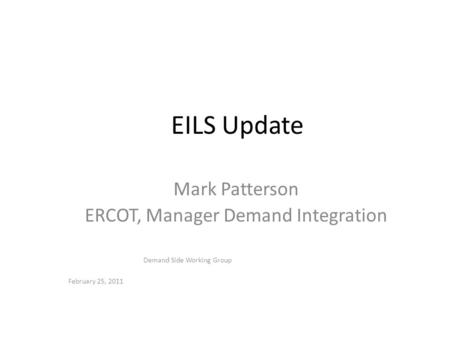 February 25, 2011 Demand Side Working Group EILS Update Mark Patterson ERCOT, Manager Demand Integration.