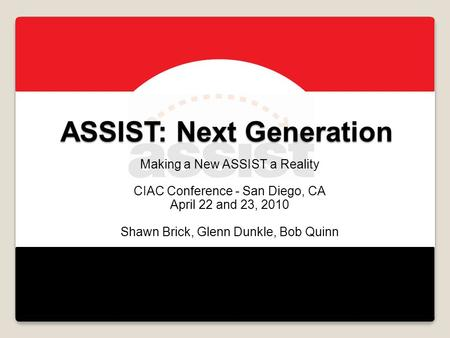 ASSIST: Next Generation Making a New ASSIST a Reality CIAC Conference - San Diego, CA April 22 and 23, 2010 Shawn Brick, Glenn Dunkle, Bob Quinn.