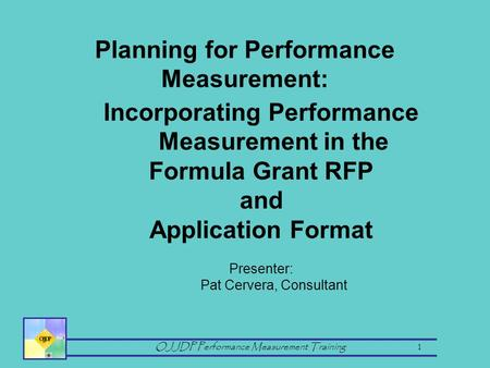 OJJDP Performance Measurement Training 1 Incorporating Performance Measurement in the Formula Grant RFP and Application Format Presenter: Pat Cervera,