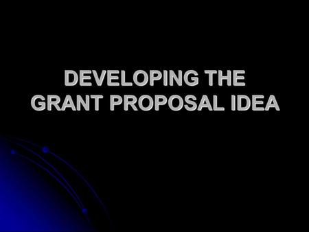 DEVELOPING THE GRANT PROPOSAL IDEA. THE IDEA Title Title - Clear -Not cutesy.