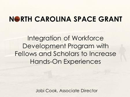 NORTH CAROLINA SPACE GRANT Integration of Workforce Development Program with Fellows and Scholars to Increase Hands-On Experiences Jobi Cook, Associate.