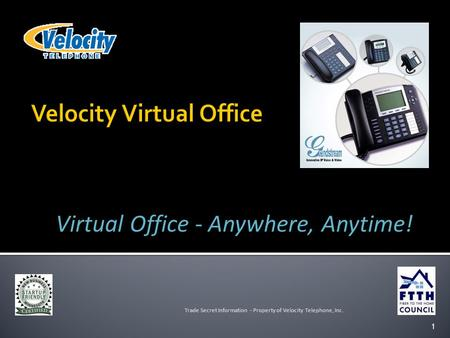 1 Trade Secret Information - Property of Velocity Telephone, Inc. Virtual Office - Anywhere, Anytime!