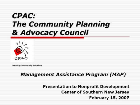 1 CPAC: The Community Planning & Advocacy Council Creating Community Solutions Management Assistance Program (MAP) Presentation to Nonprofit Development.