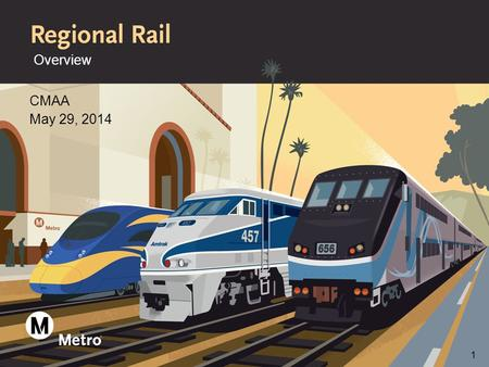 Overview CMAA May 29, 2014 1. What is Metro Regional Rail >Manage more than 165 miles of R/W in L.A. County >Develop capital improvement projects and.