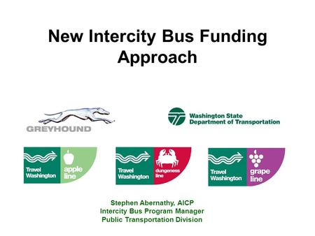 New Intercity Bus Funding Approach Stephen Abernathy, AICP Intercity Bus Program Manager Public Transportation Division.